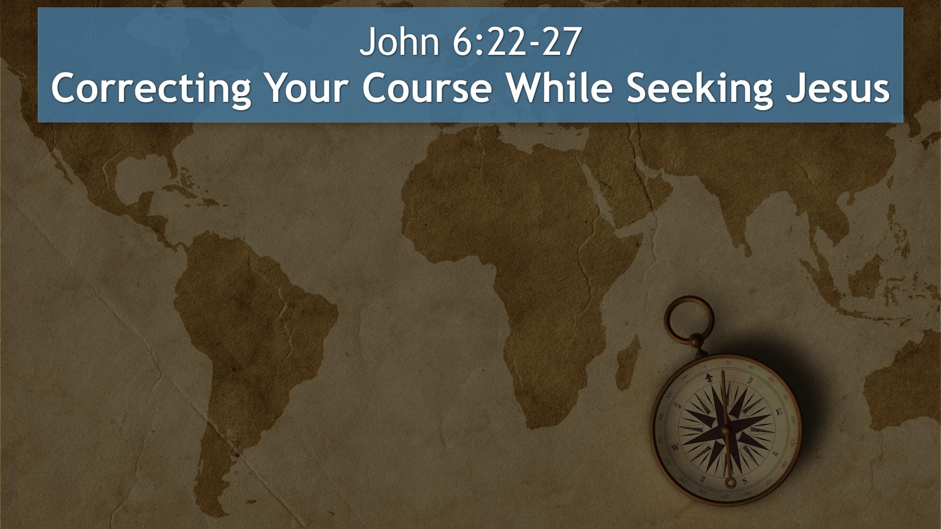 John 6:22-27, Correct Your Course While Seeking Jesus