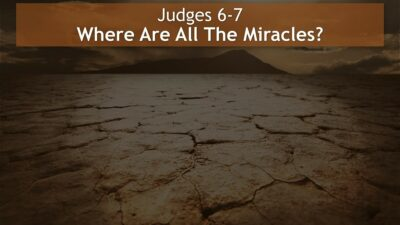 Judges 6-7, Where Are All The Miracles?