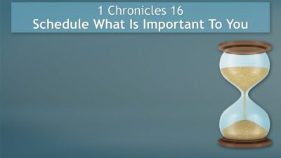 1 Chronicles 16, Schedule What Is Important To You