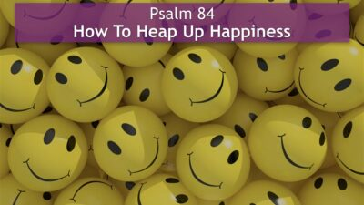 Psalm 84, How To Heap Up Happiness