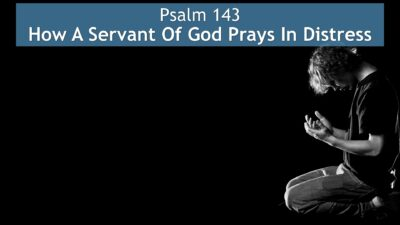 Psalm 143, How A Servant Of God Prays In Distress