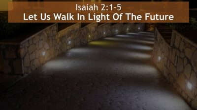 Isaiah 2:1-5, Let Us Walk In Light Of The Future