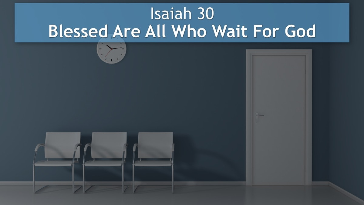 Isaiah 30, Blessed Are All Who Wait For God