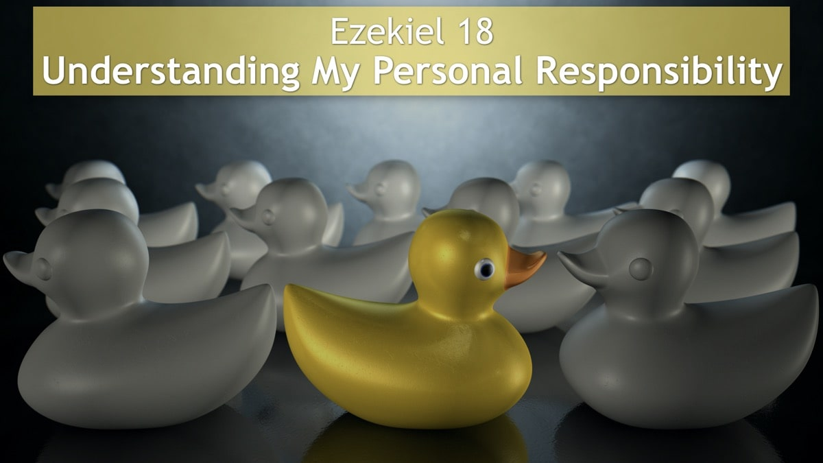 Ezekiel 18, Understanding My Personal Responsibility