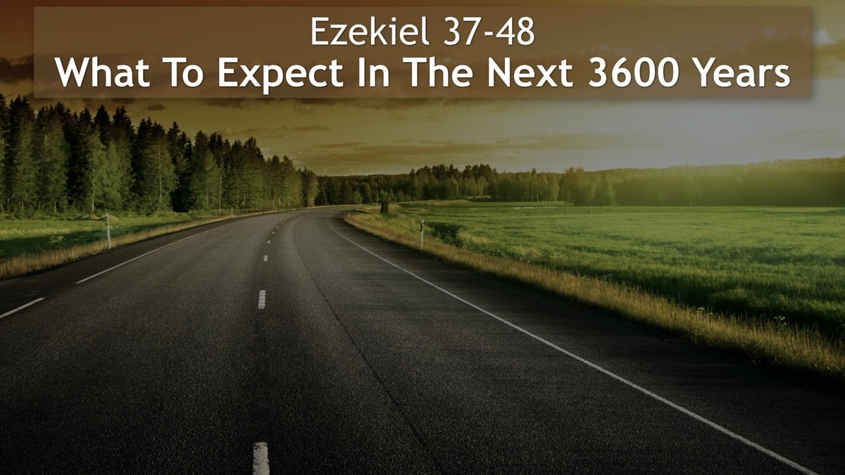 Ezekiel 37-48, What To Expect In The Next 3600 Years