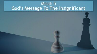 Micah 5, God's Message To The Insignificant