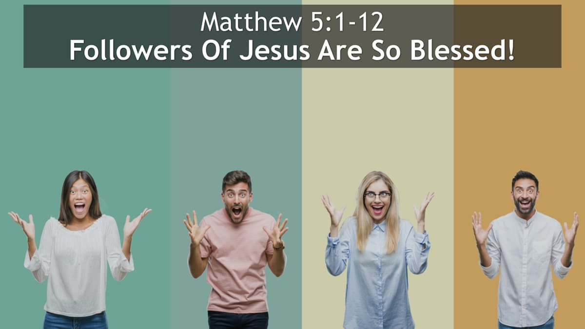 Matthew 5:1-12, Followers Of Jesus Are So Blessed