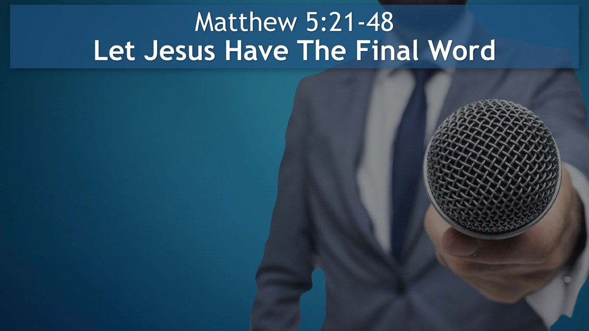 Matthew 5:21-48, Let Jesus Have The Final Word