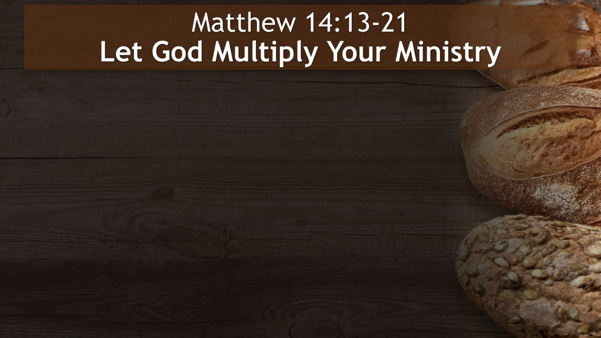 Matthew 14:13-21, Let God Multiply Your Ministry