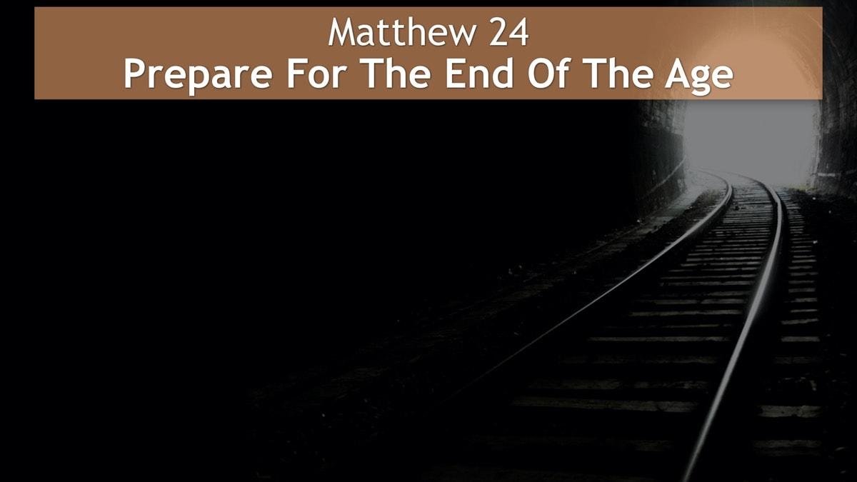 Matthew 24, Prepare For The End Of The Age
