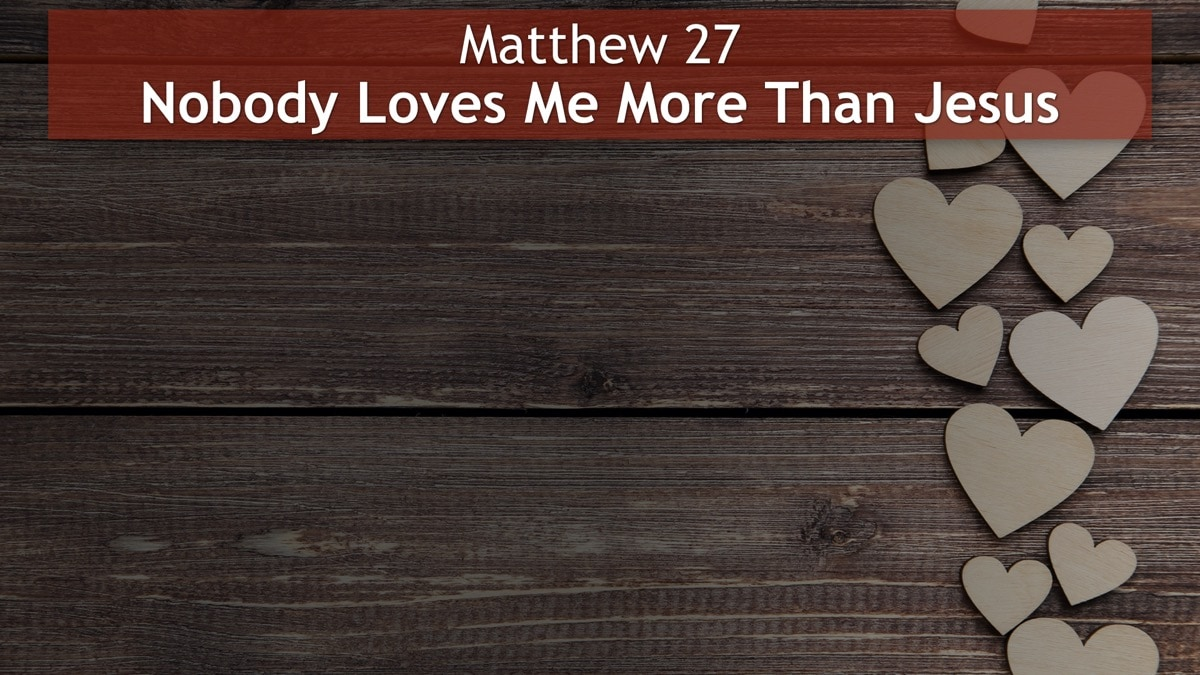 Matthew 27, Nobody Loves Me More Than Jesus