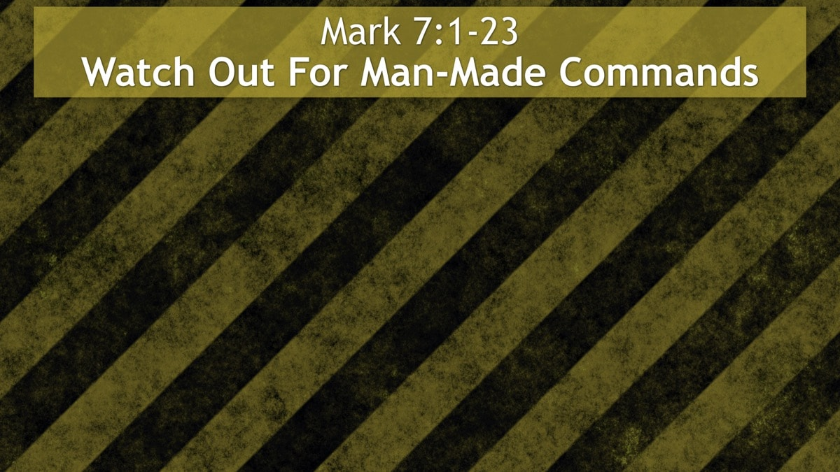Mark 7:1-23, Watch Out For Man-Made Commands