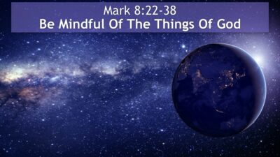 Mark 8:22-38, Be Mindful Of The Things Of God