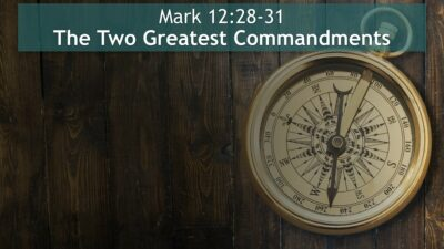 Mark 12:28-31, The Two Greatest Commandments