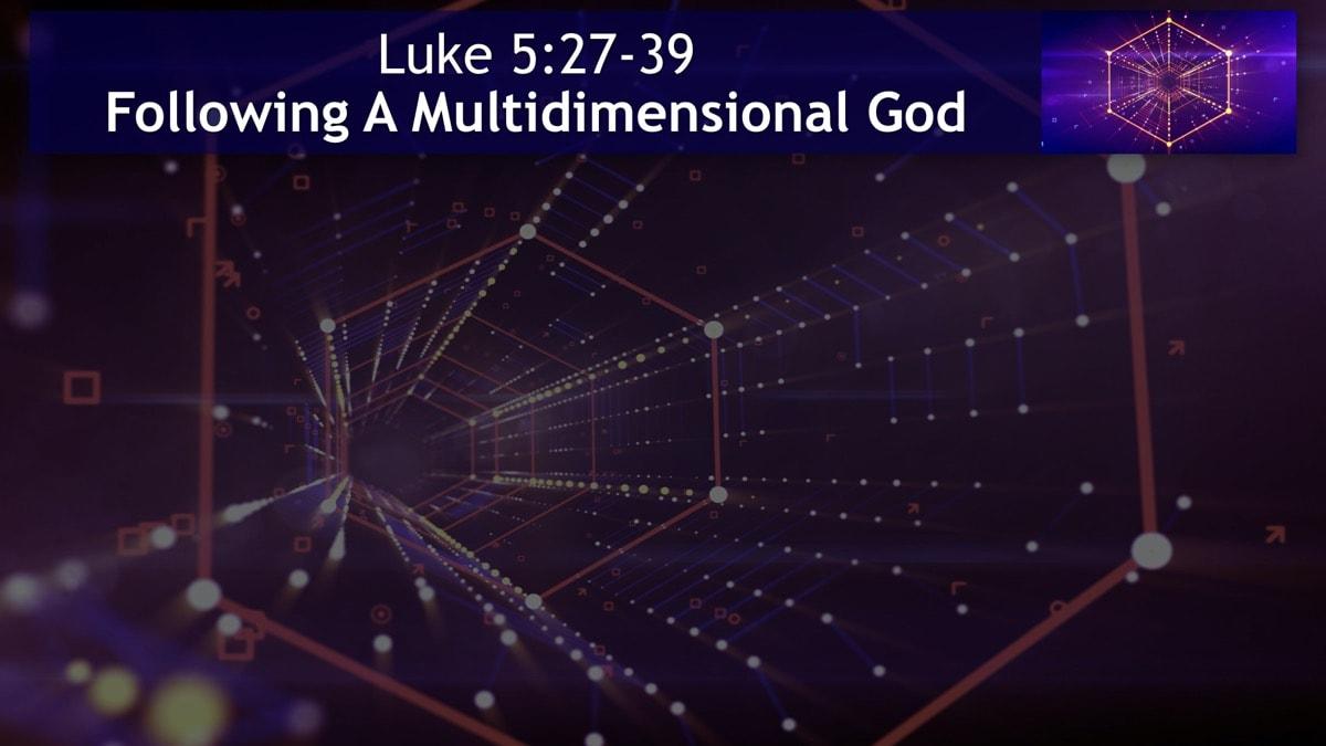 Luke 5:27-39, Following A Multidimensional God