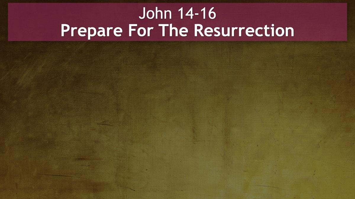 John 14-16, Prepare For The Resurrection