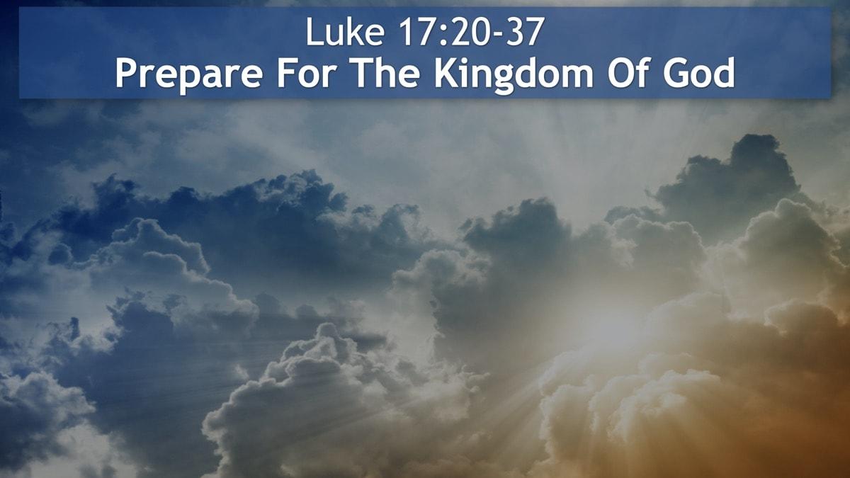 Luke 17:20-37, Prepare For The Kingdom Of God