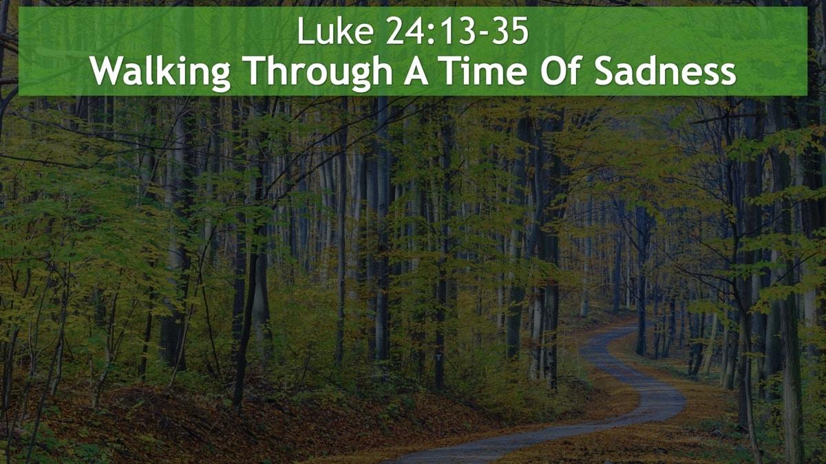 Luke 24:13-35, Walking Through A Time Of Sadness