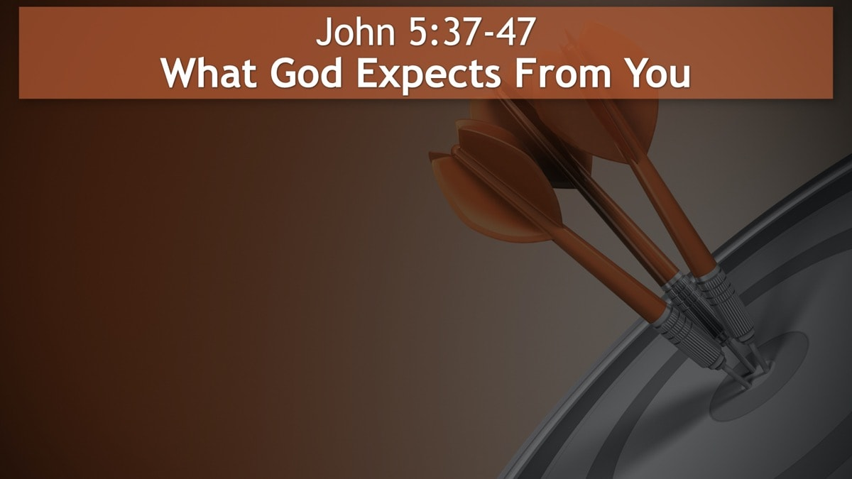 John 5:37-47, What God Expects From You