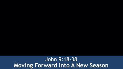 John 9:18-38, Moving Forward Into A New Season