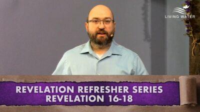 Revelation 16-18, Revelation Refresher Series Part 7